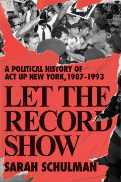 Let the record show : a political history of ACT UP New York, 1987-1993 by Schulman, Sarah