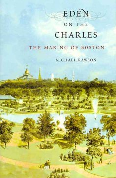 Eden on the Charles : the making of Boston by Rawson, Michael.