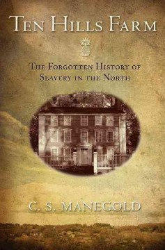Ten Hills Farm : the forgotten history of slavery in the North by Manegold, C. S.