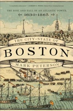 The city-state of Boston : the rise and fall of an Atlantic power, 1630-1865 by Peterson, Mark A.