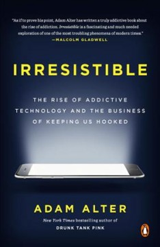 Irresistible: The Rise of Addictive Technology and the Business of Keeping Us Hooked by Alter, Adam