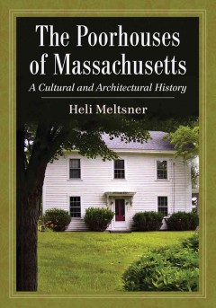 The poorhouses of Massachusetts : a cultural and architectural history by Meltsner, Heli.