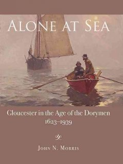 Alone at sea : Gloucester in the age of the dorymen, 1623-1939 by Morris, John N.