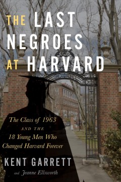 The last negroes at Harvard : the class of 1963 and the 18 young men who changed Harvard forever by Garrett, Kent