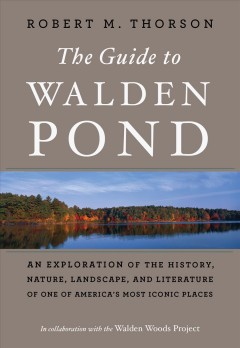 The guide to Walden Pond : an exploration of the history, nature, landscape, and literature of one of America's most iconic places by Thorson, Robert M.