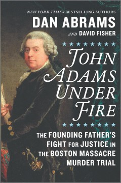 John Adams under fire : the founding father's fight for justice in the Boston Massacre murder trial by Abrams, Dan