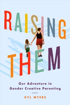 Raising them : our adventure in gender creative parenting by Myers, Kyl