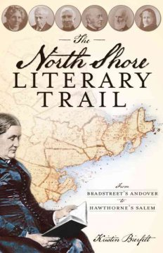 The North Shore literary trail : from Bradstreet's Andover to Hawthorne's Salem by Bierfelt, Kristin.
