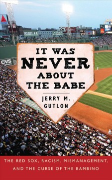 It was never about the Babe : the Red Sox, racism, mismanagement, and the curse of the Bambino by Gutlon, Jerry M.