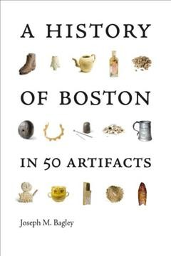 A history of Boston in 50 artifacts by Bagley, Joseph M.