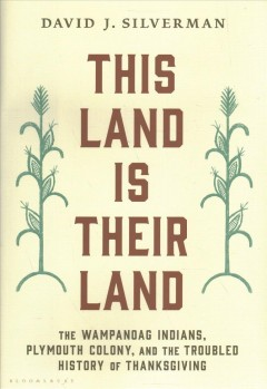 This land is their land : the Wampanoag Indians, Plymouth Colony, and the troubled history of Thanksgiving by Silverman, David J.