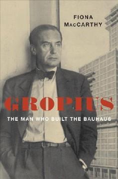 Gropius : the man who built the Bauhaus by MacCarthy, Fiona